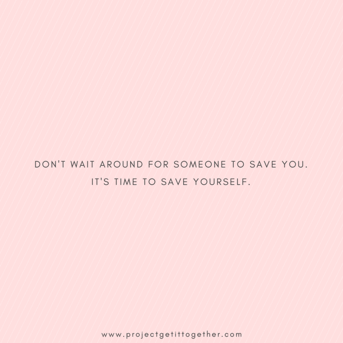 Don't wait around for someone to save you. It's time to save yourself.