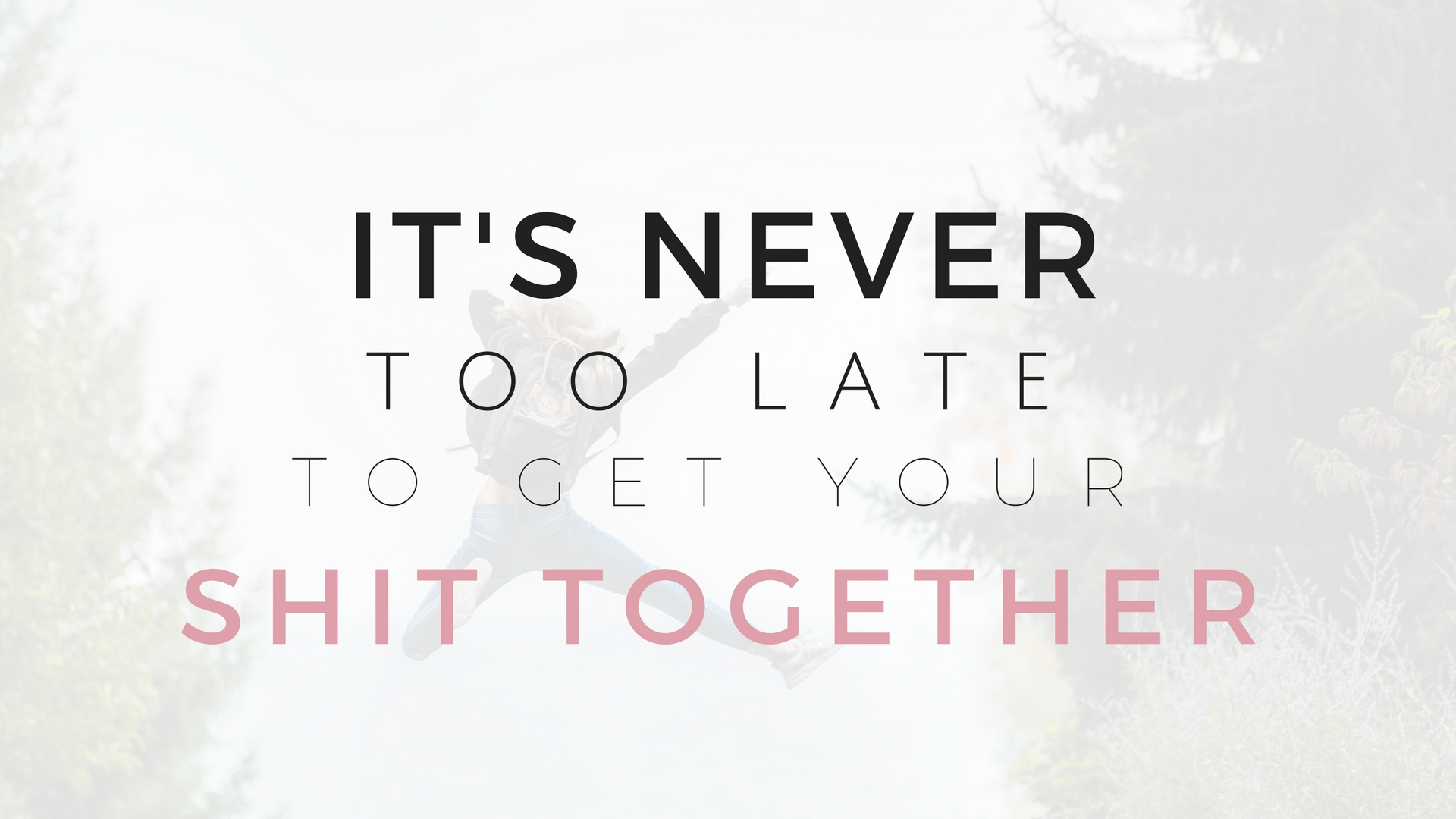It's Never Too Late To Get Your Shit Together - Project Get It Together