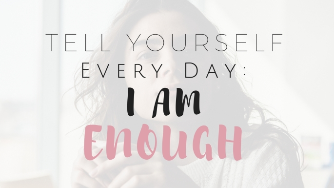 Tell Yourself Every Day: I Am Enough - Project Get It Together