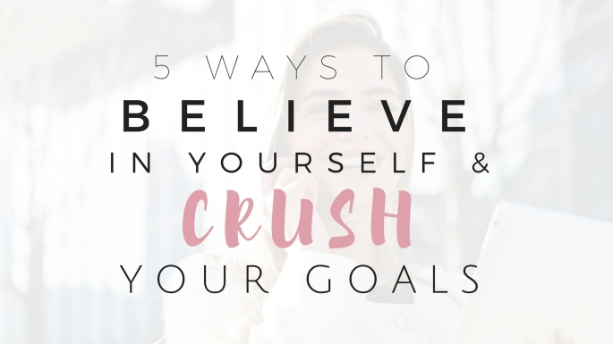 5 Ways to Believe in Yourself and Crush Your Goals - Project Get It Together